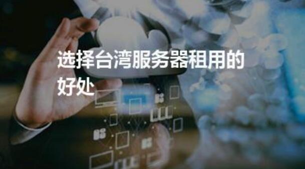 台湾云服务器哪家好?台湾云服务器的优势主要体现在什么方面?