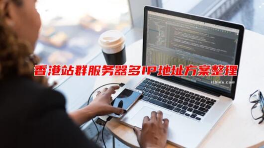 租用香港站群服务器受欢迎的原因?租用香港站群服务器的优势有哪些?