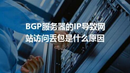 BGP服务器丢包率是什么原因造成的?服务器丢包率有什么危害?